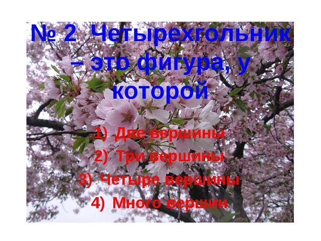 № 2 Четырехгольник – это фигура, у которой Две вершины Три вершины Четыре вер...