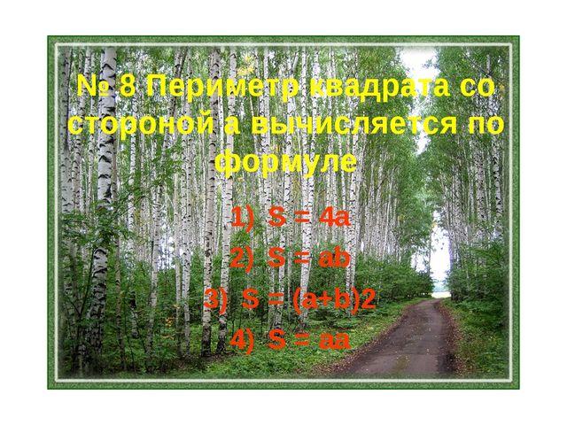 № 8 Периметр квадрата со стороной а вычисляется по формуле S = 4a S = ab S =...