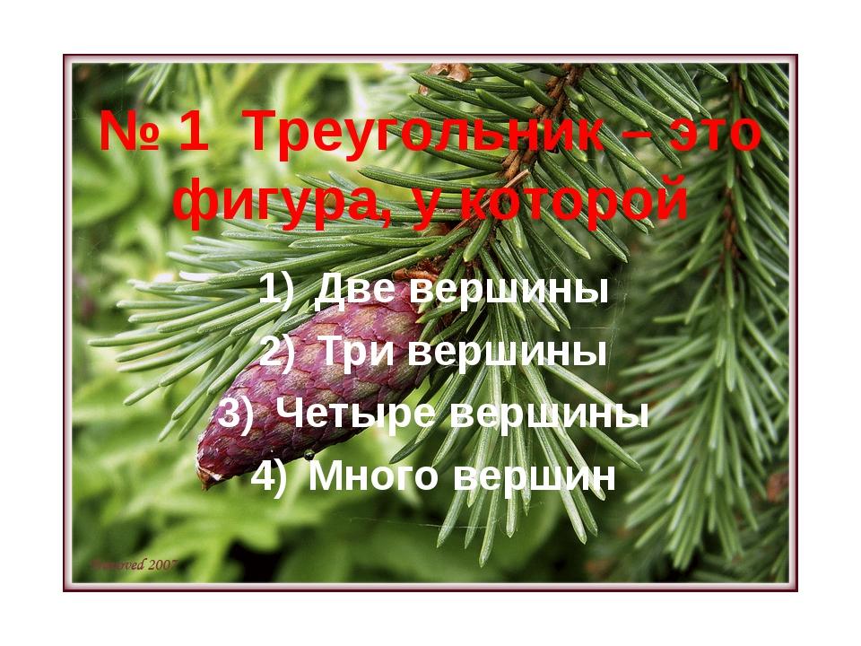 № 1 Треугольник – это фигура, у которой Две вершины Три вершины Четыре вершин...