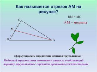Как называется отрезок АМ на рисунке? Сформулировать определение медианы треу