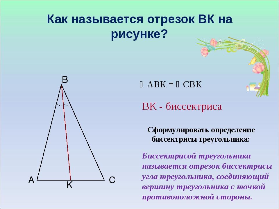 Как называется отрезок ВК на рисунке? Сформулировать определение биссектрисы...
