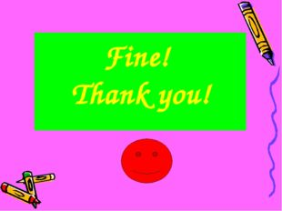 Fine! Thank you!