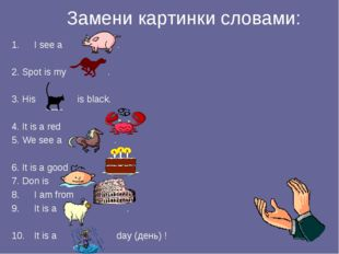 Замени картинки словами: I see a . 2. Spot is my . 3. His is black. 4. It is
