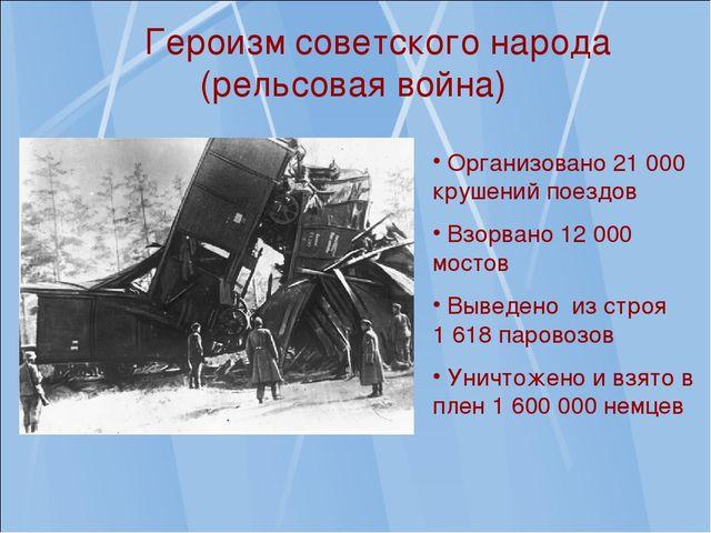 Героизм советского народа (рельсовая война) Организовано 21 000 крушений пое...