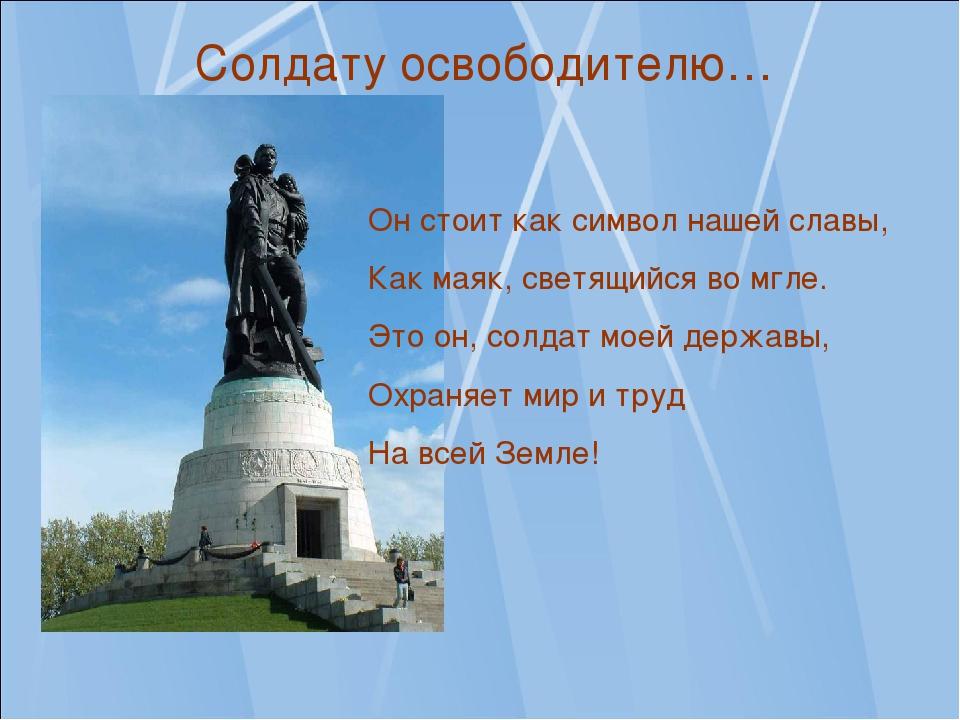 Он стоит как символ нашей славы, Как маяк, светящийся во мгле. Это он, солдат...