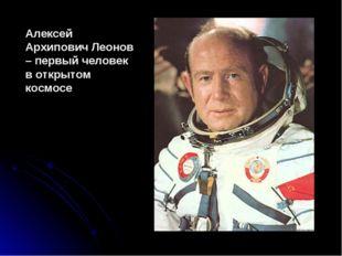 Алексей Архипович Леонов – первый человек в открытом космосе