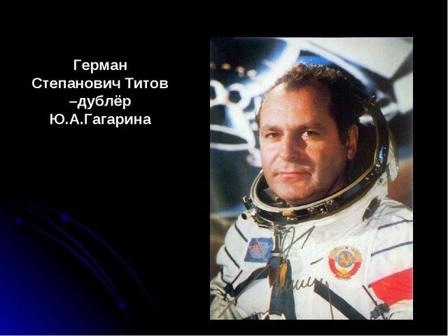 Герман Степанович Титов –дублёр Ю.А.Гагарина