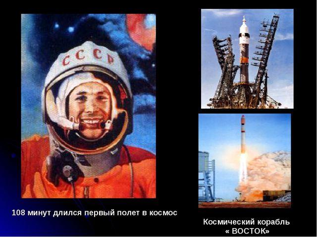 108 минут длился первый полет в космос Космический корабль « ВОСТОК»