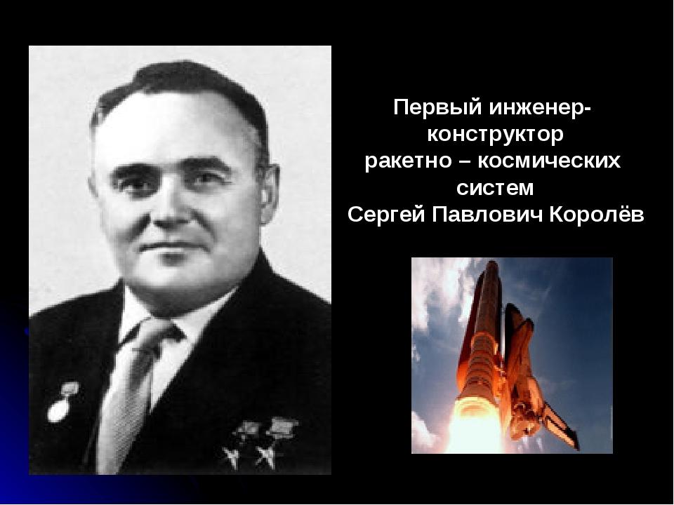 Первый инженер- конструктор ракетно – космических систем Сергей Павлович Коро...
