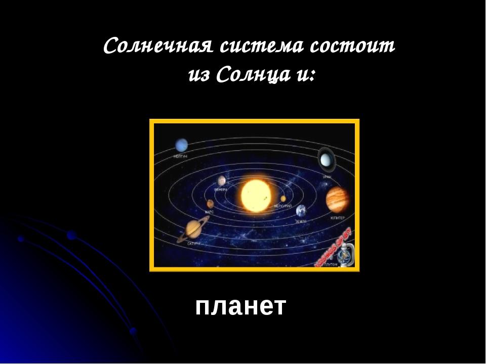 Солнечная система состоит из Солнца и: планет