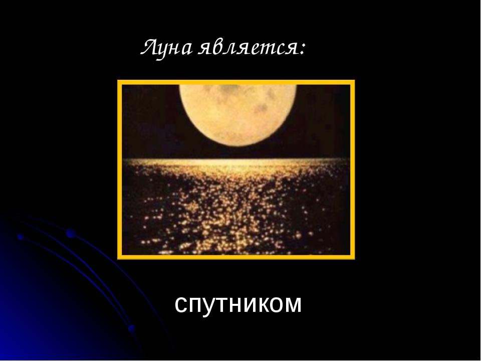 спутником Луна является: