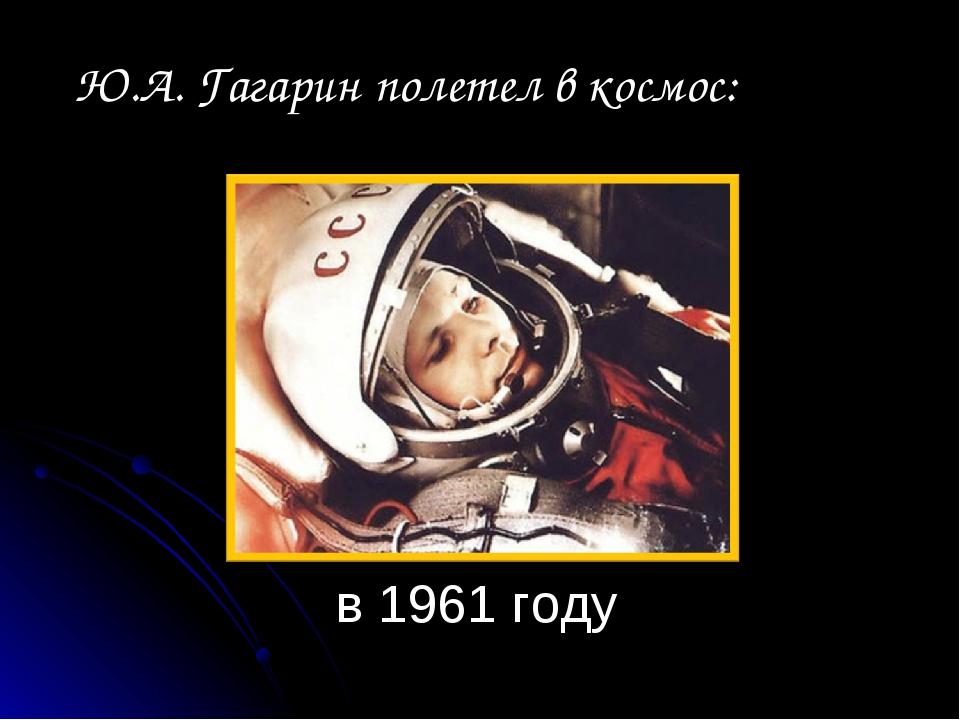 в 1961 году Ю.А. Гагарин полетел в космос: