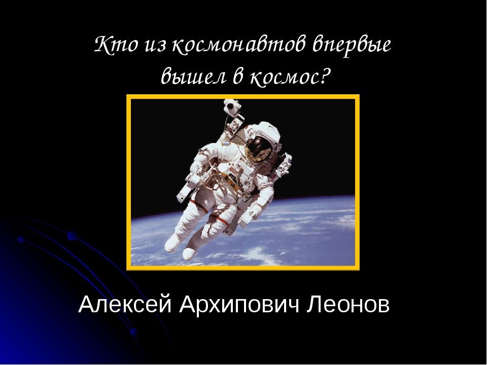 Алексей Архипович Леонов Кто из космонавтов впервые вышел в космос?