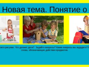 Новая тема. Понятие о глаголе Рассмотрите рисунки. Что делают дети? Задайте в
