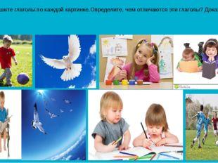 Запишите глаголы по каждой картинке.Определите, чем отличаются эти глаголы? Д