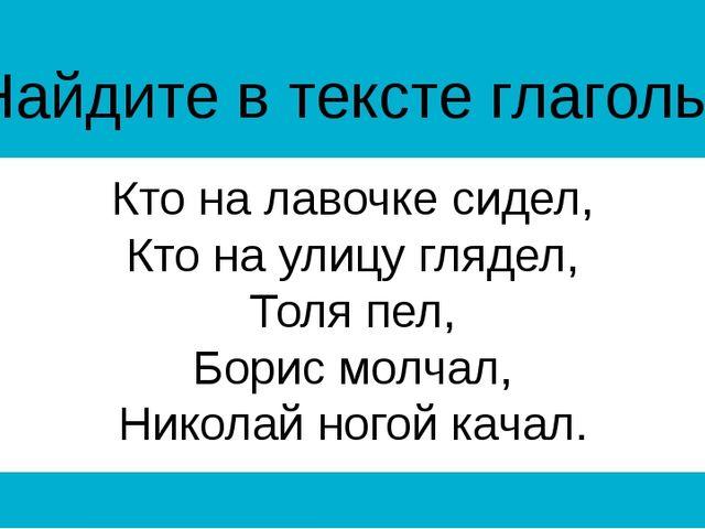 Найдите в тексте глаголы. Кто на лавочке сидел, Кто на улицу глядел, Толя пел...