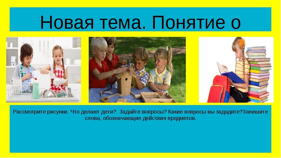 Новая тема. Понятие о глаголе Рассмотрите рисунки. Что делают дети? Задайте в...