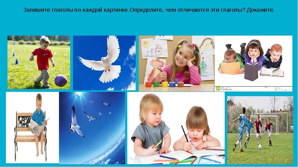 Запишите глаголы по каждой картинке.Определите, чем отличаются эти глаголы? Д...