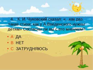 4. К. И. Чуковский сказал: «...как раз такие стихи, как у А.Введенского нужн