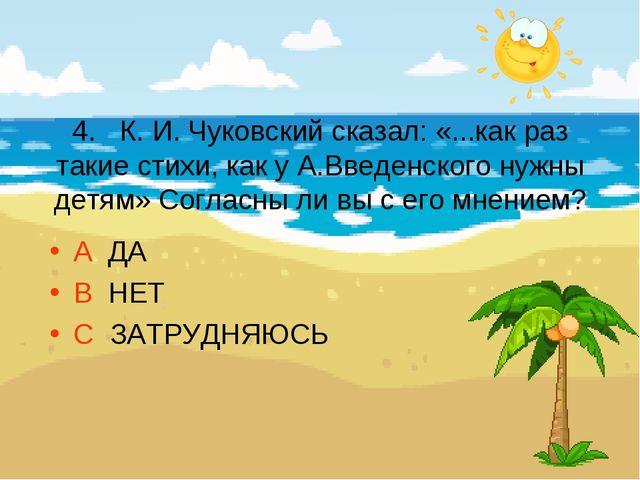 4. К. И. Чуковский сказал: «...как раз такие стихи, как у А.Введенского нужн...