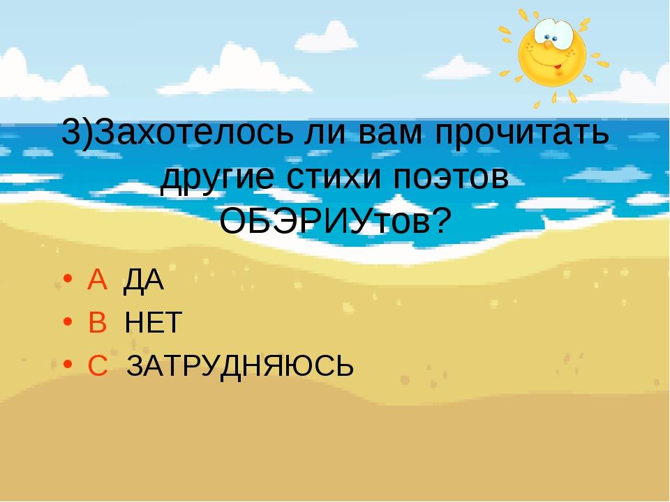 3)Захотелось ли вам прочитать другие стихи поэтов ОБЭРИУтов? А ДА В НЕТ С ЗА...