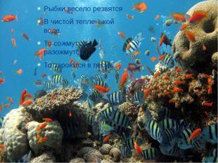 Рыбки весело резвятся В чистой тепленькой воде. То сожмутся, разожмутся, То з