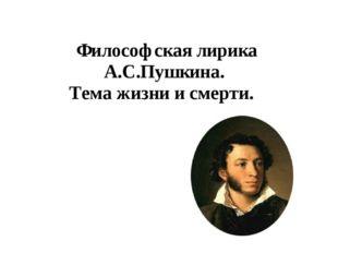 Философская лирика А.С.Пушкина. Тема жизни и смерти.