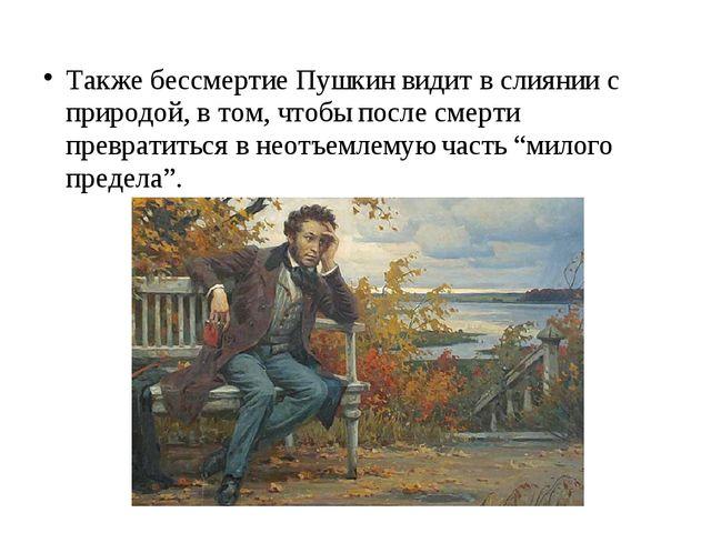Также бессмертие Пушкин видит в слиянии с природой, в том, чтобы после смерти...