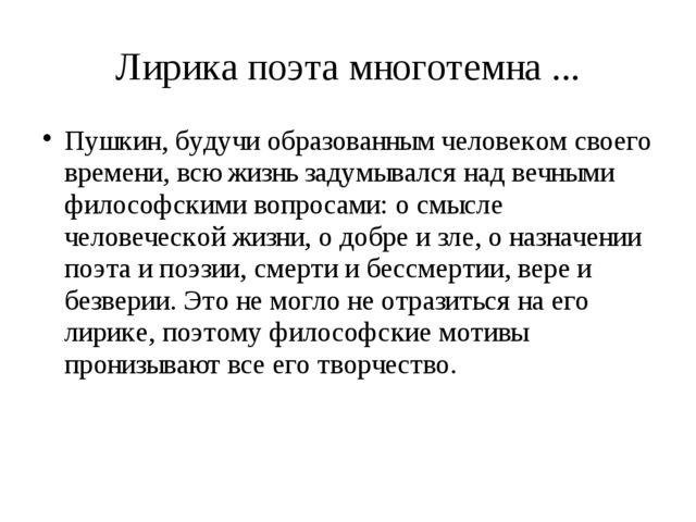 Лирика поэта многотемна ... Пушкин, будучи образованным человеком своего врем...