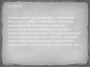 Грамматика (от греч. grammatike – «письменное искусство») - область языкознан