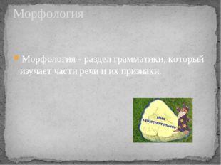 Морфология - раздел грамматики, который изучает части речи и их признаки. Мор