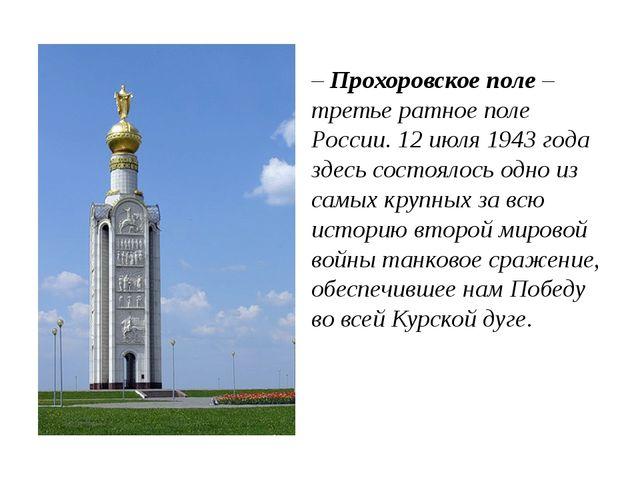 – Прохоровское поле – третье ратное поле России. 12 июля 1943 года здесь сост...