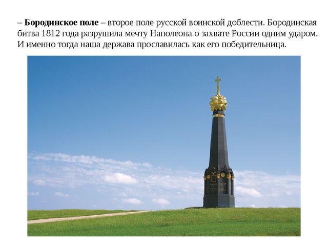 – Бородинское поле – второе поле русской воинской доблести. Бородинская битва...
