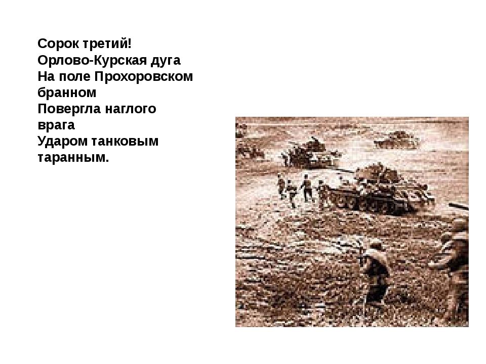 Сорок третий! Орлово-Курская дуга На поле Прохоровском бранном Повергла нагл...