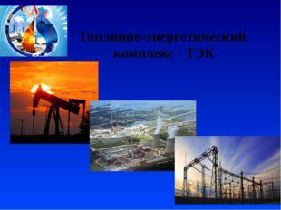 Топливно-энергетический комплекс - ТЭК
