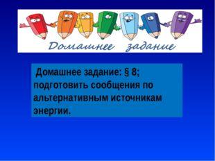 Домашнее задание: § 8; подготовить сообщения по альтернативным источникам эн