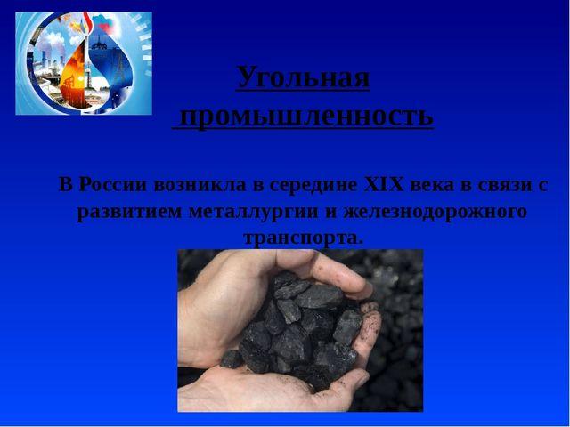 Угольная промышленность В России возникла в середине XIX века в связи с разви...