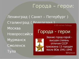 Города – герои: Ленинград ( Санкт – Петербург ) Сталинград ( Волгоград ) Моск
