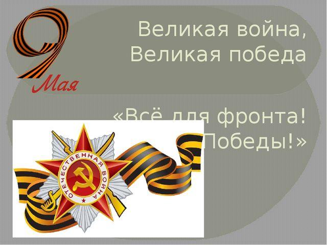 Великая война, Великая победа «Всё для фронта! Всё для Победы!»