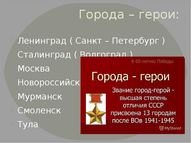 Города – герои: Ленинград ( Санкт – Петербург ) Сталинград ( Волгоград ) Моск...