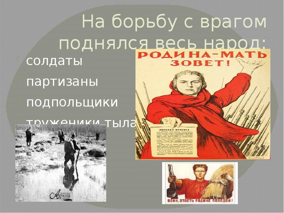 На борьбу с врагом поднялся весь народ: солдаты партизаны подпольщики тружени...