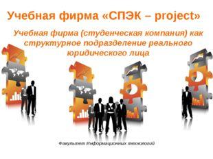 Учебная фирма «СПЭК – project» Учебная фирма (студенческая компания) как стру