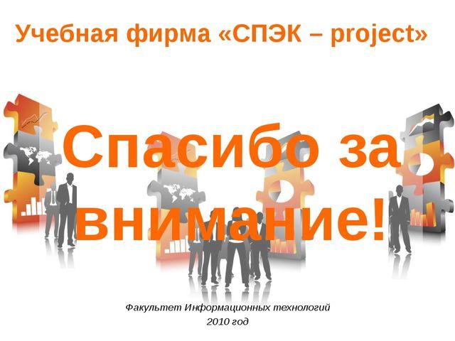Учебная фирма «СПЭК – project» Факультет Информационных технологий 2010 год С...