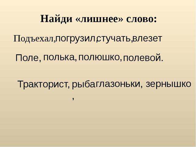 Найди «лишнее» слово: Подъехал, погрузил, стучать, влезет Поле, полька, полюш...