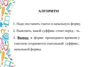 АЛГОРИТМ 1. Надопоставить глагол в начальную форму. 2. Выяснить, какой суффик