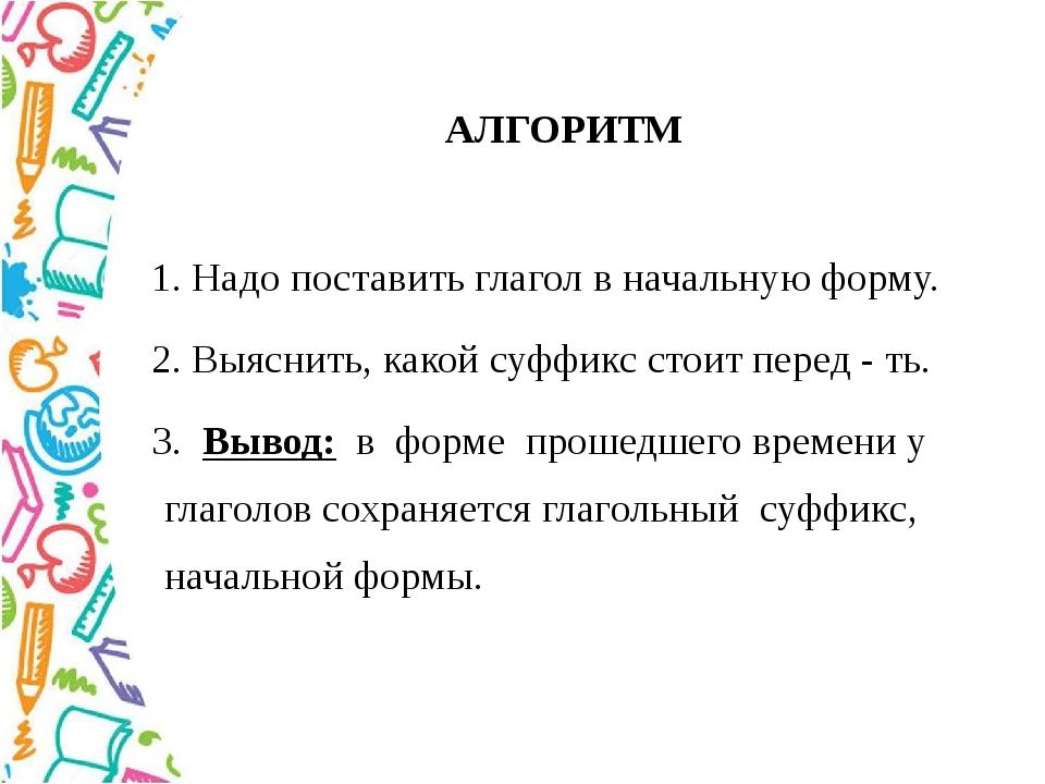 АЛГОРИТМ 1. Надопоставить глагол в начальную форму. 2. Выяснить, какой суффик...