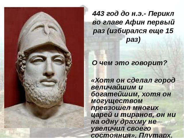 443 год до н.э.- Перикл во главе Афин первый раз (избирался еще 15 раз) О че...