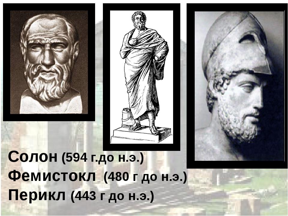 Солон (594 г.до н.э.) Фемистокл (480 г до н.э.) Перикл (443 г до н.э.)