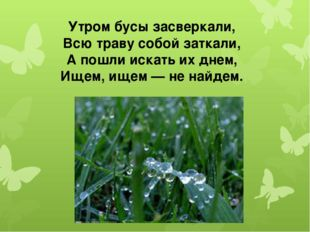 Утром бусы засверкали, Всю траву собой заткали, А пошли искать их днем, Ищем,