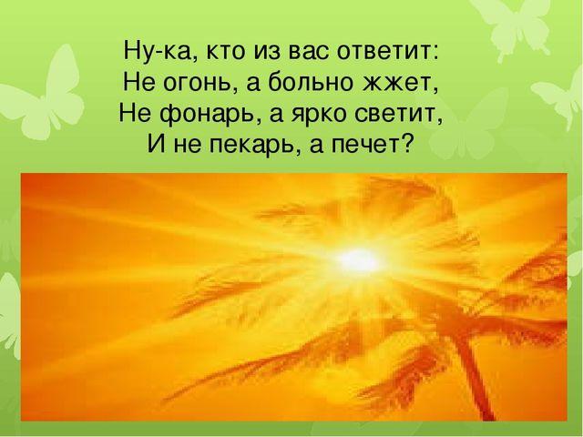 Ну-ка, кто из вас ответит: Не огонь, а больно жжет, Не фонарь, а ярко светит,...